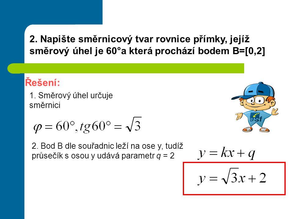2. Napište směrnicový tvar rovnice přímky, jejíž směrový úhel je 60°a která prochází bodem B=[0,2] Řešení: 1. Směrový úhel určuje směrnici 2. Bod B dl