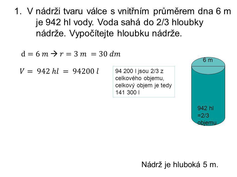 1. V nádrži tvaru válce s vnitřním průměrem dna 6 m je 942 hl vody. Voda sahá do 2/3 hloubky nádrže. Vypočítejte hloubku nádrže. 942 hl 6 m =2/3 objem