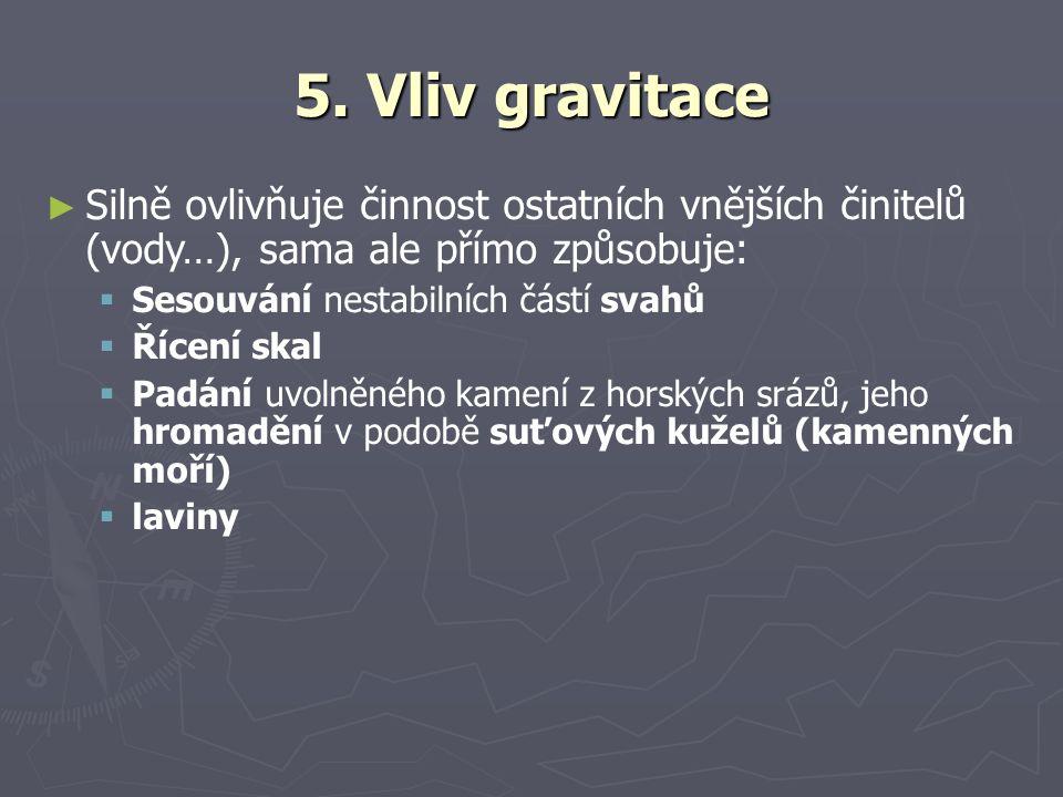 5. Vliv gravitace ► Silně ovlivňuje činnost ostatních vnějších činitelů (vody…), sama ale přímo způsobuje:  Sesouvání nestabilních částí svahů  Říce