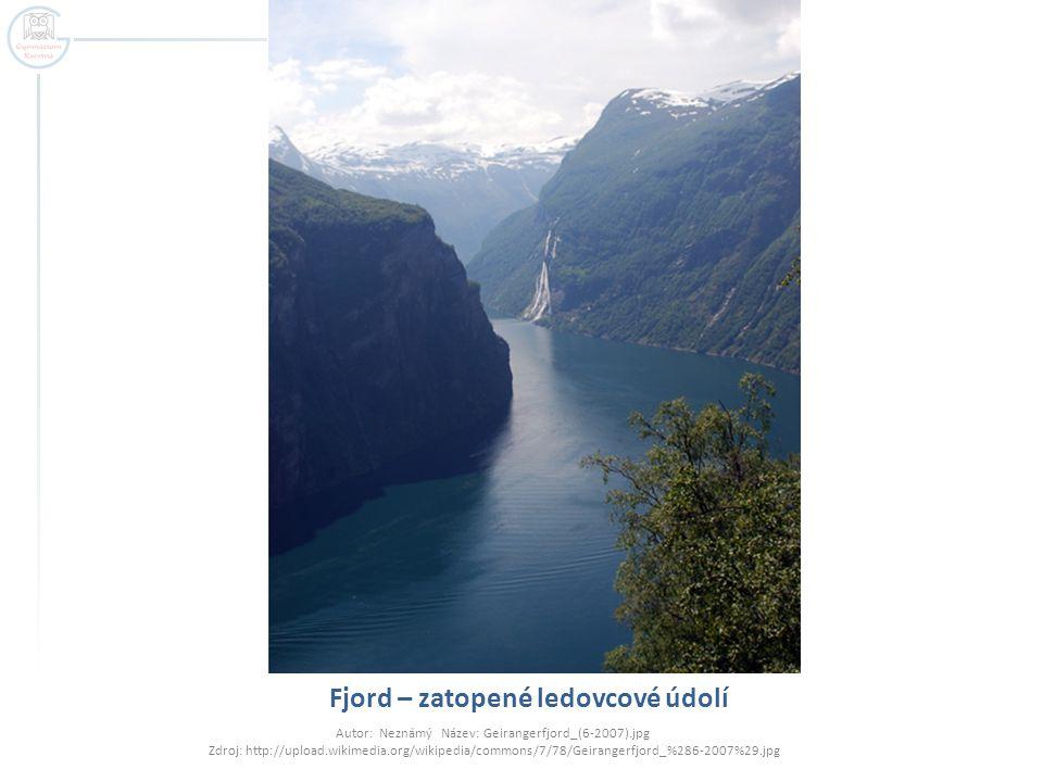 Fjord – zatopené ledovcové údolí Autor: Neznámý Název: Geirangerfjord_(6-2007).jpg Zdroj: http://upload.wikimedia.org/wikipedia/commons/7/78/Geirangerfjord_%286-2007%29.jpg