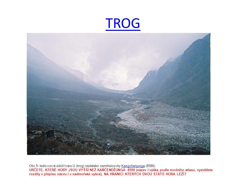 TROG Obr.5- ledovcové údolí tvaru U (trog) nedaleko osmitisícovky Kangchenjunga (8586)Kangchenjunga URČETE, KTERÉ HORY JSOU VYŠŠÍ NEŽ KAŇČENDŽUNGA 8598 (název i výška podle modrého atlasu, vysvětlete rozdíly v přepisu názvu i v nadmořské výšce), NA HRANICI KTERÝCH DVOU STÁTŮ HORA LEŽÍ?
