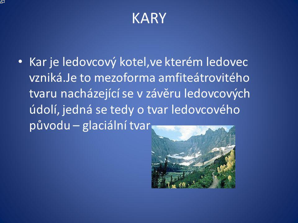 KARY Kar je ledovcový kotel,ve kterém ledovec vzniká.Je to mezoforma amfiteátrovitého tvaru nacházející se v závěru ledovcových údolí, jedná se tedy o tvar ledovcového původu – glaciální tvar