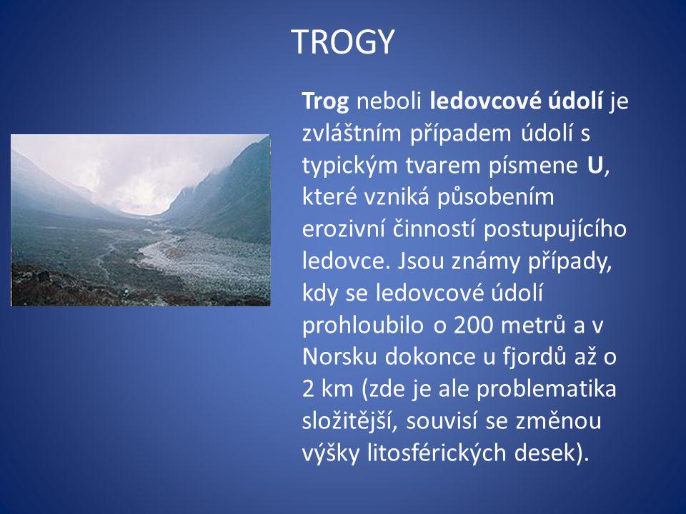 TROGY Trog neboli ledovcové údolí je zvláštním případem údolí s typickým tvarem písmene U, které vzniká působením erozivní činností postupujícího ledovce.