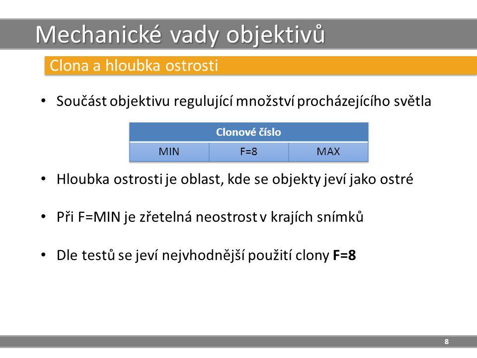 8 Mechanické vady objektivů Clona a hloubka ostrosti Součást objektivu regulující množství procházejícího světla Hloubka ostrosti je oblast, kde se objekty jeví jako ostré Při F=MIN je zřetelná neostrost v krajích snímků Dle testů se jeví nejvhodnější použití clony F=8