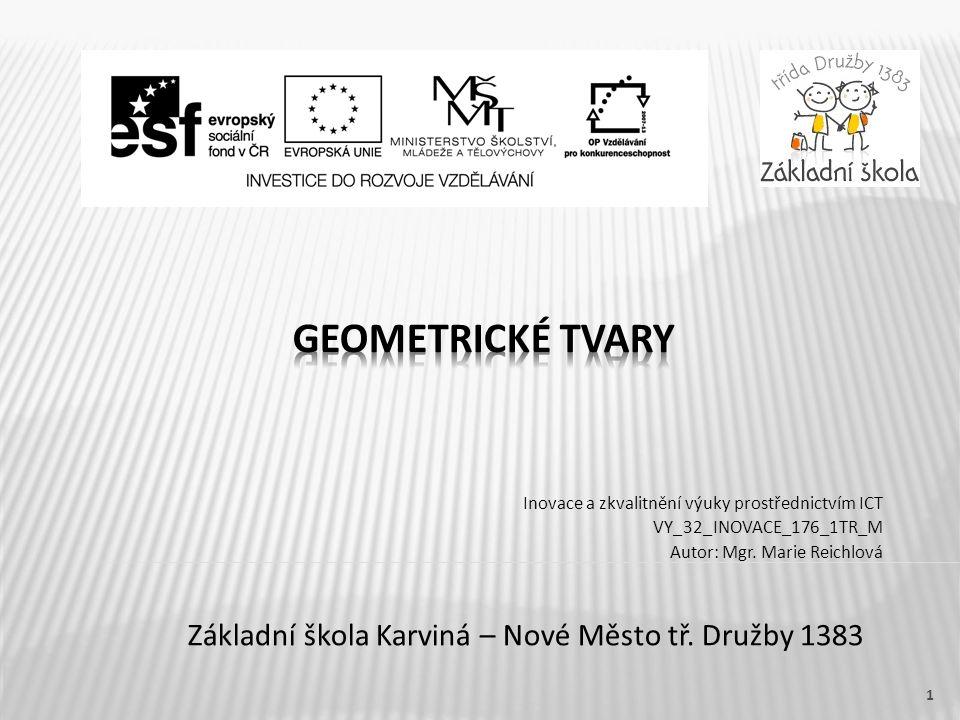 Název vzdělávacího materiáluGeometrické tvary Číslo vzdělávacího materiálu VY_32_INOVACE_176_1TR_M Číslo šablonyIII/2 AutorMarie Reichlová Mgr.