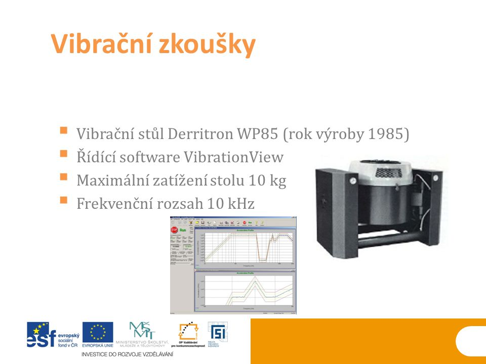  Vibrační stůl Derritron WP85 (rok výroby 1985)  Řídící software VibrationView  Maximální zatížení stolu 10 kg  Frekvenční rozsah 10 kHz Vibrační