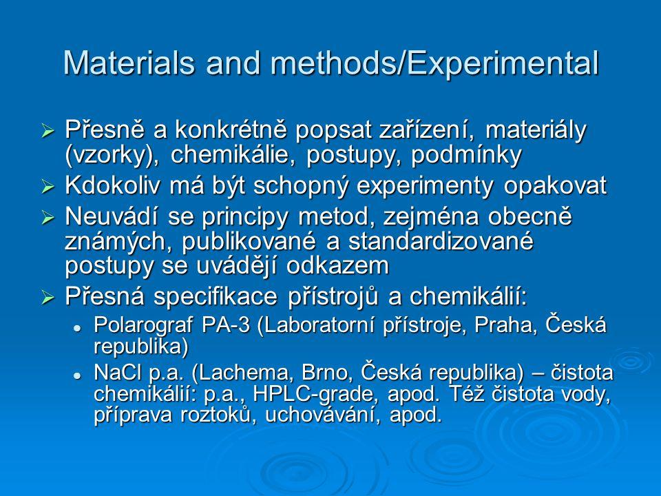 Materials and methods/Experimental  Přesně a konkrétně popsat zařízení, materiály (vzorky), chemikálie, postupy, podmínky  Kdokoliv má být schopný experimenty opakovat  Neuvádí se principy metod, zejména obecně známých, publikované a standardizované postupy se uvádějí odkazem  Přesná specifikace přístrojů a chemikálií: Polarograf PA-3 (Laboratorní přístroje, Praha, Česká republika) Polarograf PA-3 (Laboratorní přístroje, Praha, Česká republika) NaCl p.a.