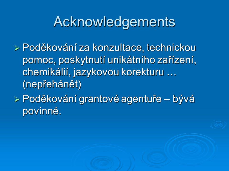 Acknowledgements  Poděkování za konzultace, technickou pomoc, poskytnutí unikátního zařízení, chemikálií, jazykovou korekturu … (nepřehánět)  Poděkování grantové agentuře – bývá povinné.