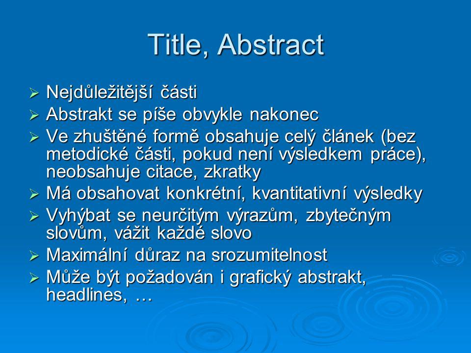 Title, Abstract  Nejdůležitější části  Abstrakt se píše obvykle nakonec  Ve zhuštěné formě obsahuje celý článek (bez metodické části, pokud není výsledkem práce), neobsahuje citace, zkratky  Má obsahovat konkrétní, kvantitativní výsledky  Vyhýbat se neurčitým výrazům, zbytečným slovům, vážit každé slovo  Maximální důraz na srozumitelnost  Může být požadován i grafický abstrakt, headlines, …