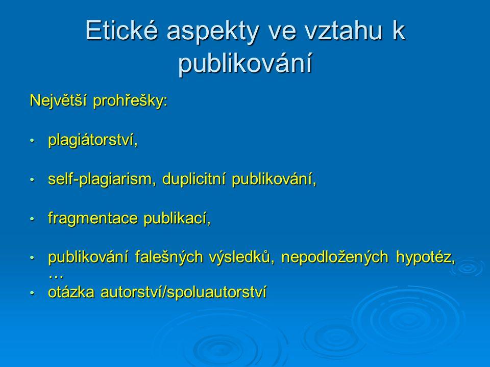 Etické aspekty ve vztahu k publikování Největší prohřešky: plagiátorství, plagiátorství, self-plagiarism, duplicitní publikování, self-plagiarism, duplicitní publikování, fragmentace publikací, fragmentace publikací, publikování falešných výsledků, nepodložených hypotéz, … publikování falešných výsledků, nepodložených hypotéz, … otázka autorství/spoluautorství otázka autorství/spoluautorství