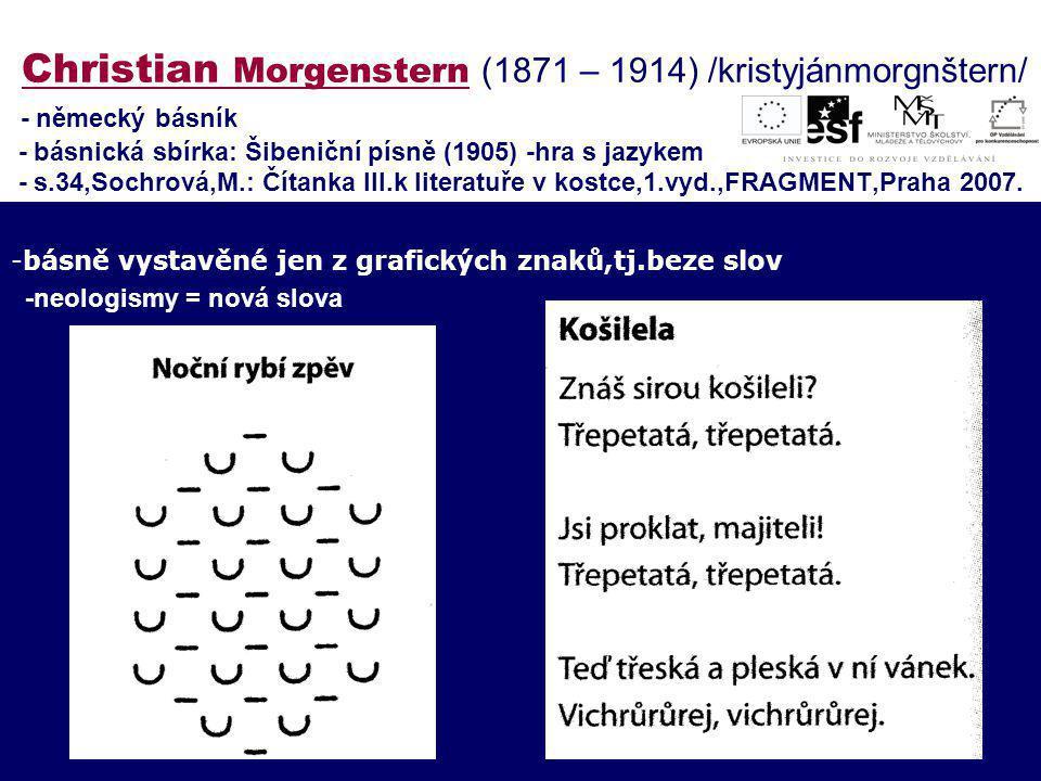 Christian Morgenstern (1871 – 1914) /kristyjánmorgnštern/ - německý básník - básnická sbírka: Šibeniční písně (1905) -hra s jazykem - s.34,Sochrová,M.