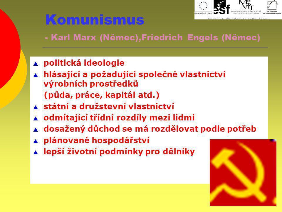 Komunismus - Karl Marx (Němec),Friedrich Engels (Němec)  politická ideologie  hlásající a požadující společné vlastnictví výrobních prostředků (půda