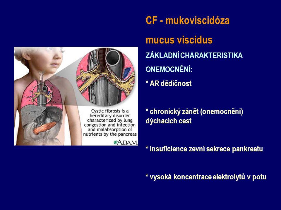 CF - mukoviscidóza mucus viscidus ZÁKLADNÍ CHARAKTERISTIKA ONEMOCNĚNÍ: * AR dědičnost * chronický zánět (onemocnění) dýchacích cest * insuficience zev