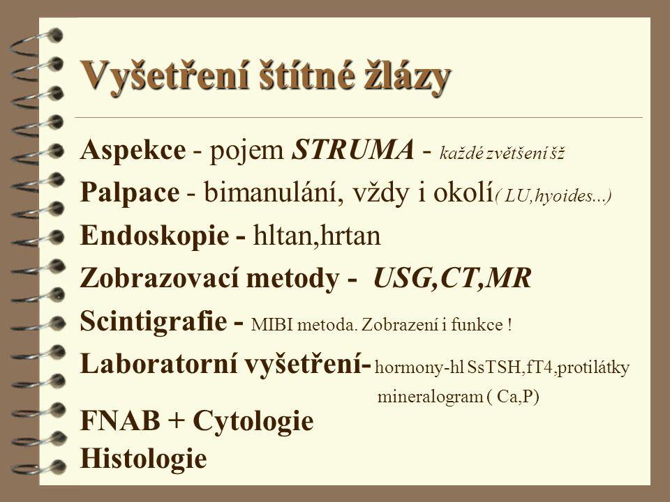 Vyšetření štítné žlázy Aspekce - pojem STRUMA - každé zvětšení šž Palpace - bimanulání, vždy i okolí ( LU,hyoides...) Endoskopie - hltan,hrtan Zobrazo