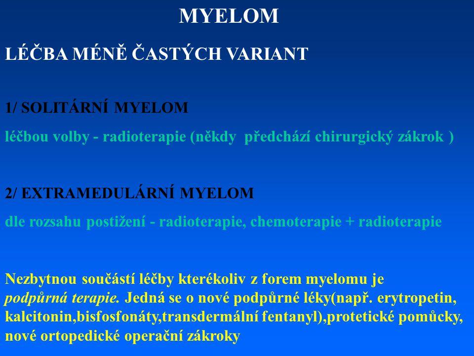 MYELOM LÉČBA MÉNĚ ČASTÝCH VARIANT 1/ SOLITÁRNÍ MYELOM léčbou volby - radioterapie (někdy předchází chirurgický zákrok ) 2/ EXTRAMEDULÁRNÍ MYELOM dle r