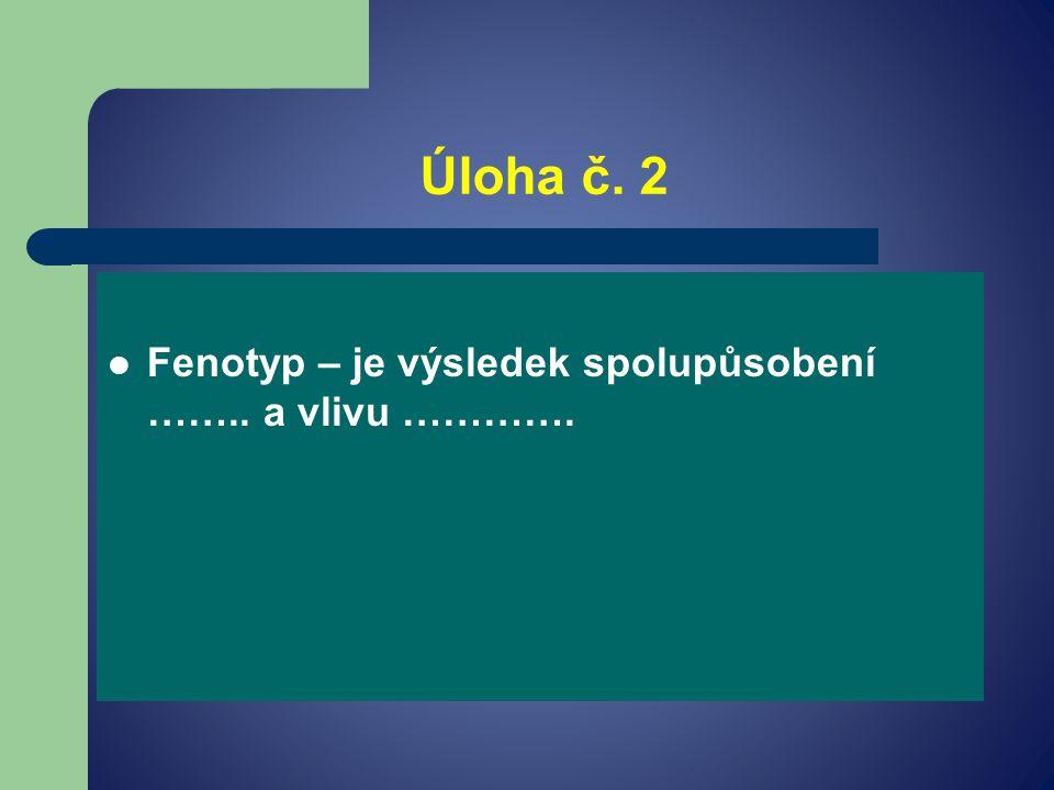 Úloha č. 2 Fenotyp – je výsledek spolupůsobení …….. a vlivu ………….