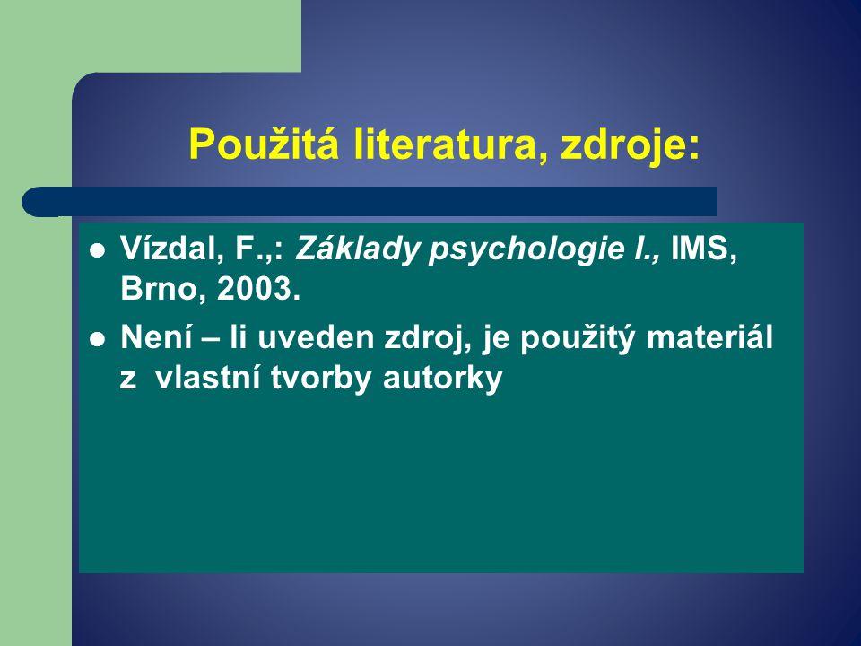 Použitá literatura, zdroje: Vízdal, F.,: Základy psychologie I., IMS, Brno, 2003.