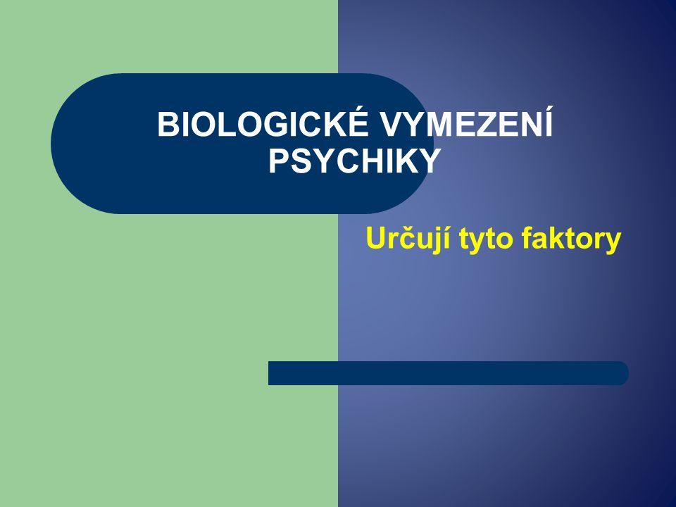 Určují tyto faktory BIOLOGICKÉ VYMEZENÍ PSYCHIKY