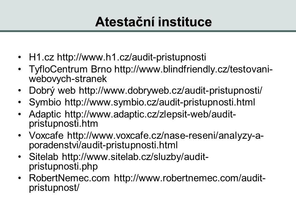 Atestační instituce H1.cz http://www.h1.cz/audit-pristupnosti TyfloCentrum Brno http://www.blindfriendly.cz/testovani- webovych-stranek Dobrý web http://www.dobryweb.cz/audit-pristupnosti/ Symbio http://www.symbio.cz/audit-pristupnosti.html Adaptic http://www.adaptic.cz/zlepsit-web/audit- pristupnosti.htm Voxcafe http://www.voxcafe.cz/nase-reseni/analyzy-a- poradenstvi/audit-pristupnosti.html Sitelab http://www.sitelab.cz/sluzby/audit- pristupnosti.php RobertNemec.com http://www.robertnemec.com/audit- pristupnost/