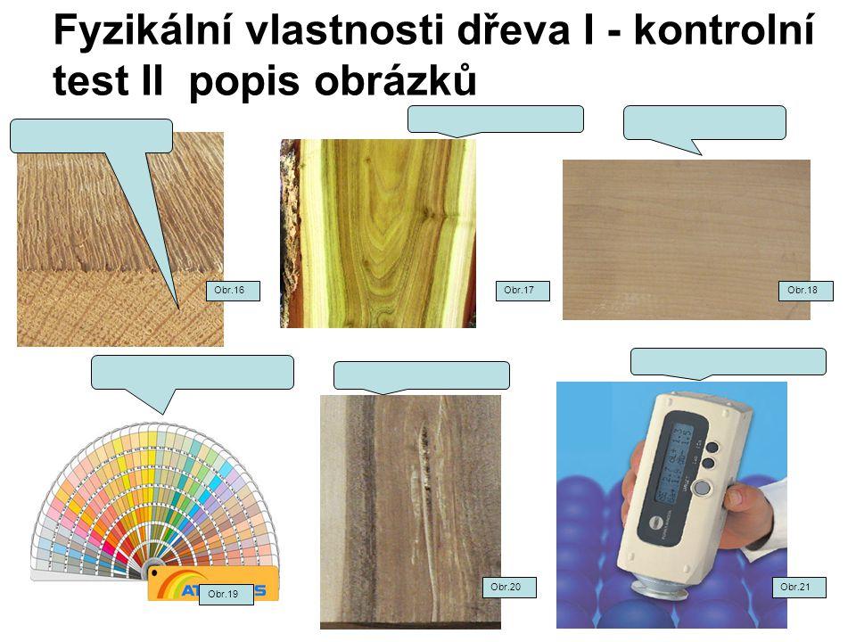Fyzikální vlastnosti dřeva I - kontrolní test II popis obrázků Obr.16Obr.17Obr.18 Obr.20 Obr.19 Obr.21