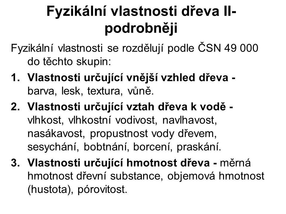 Fyzikální vlastnosti dřeva II- podrobněji Fyzikální vlastnosti se rozdělují podle ČSN 49 000 do těchto skupin: 1.Vlastnosti určující vnější vzhled dře