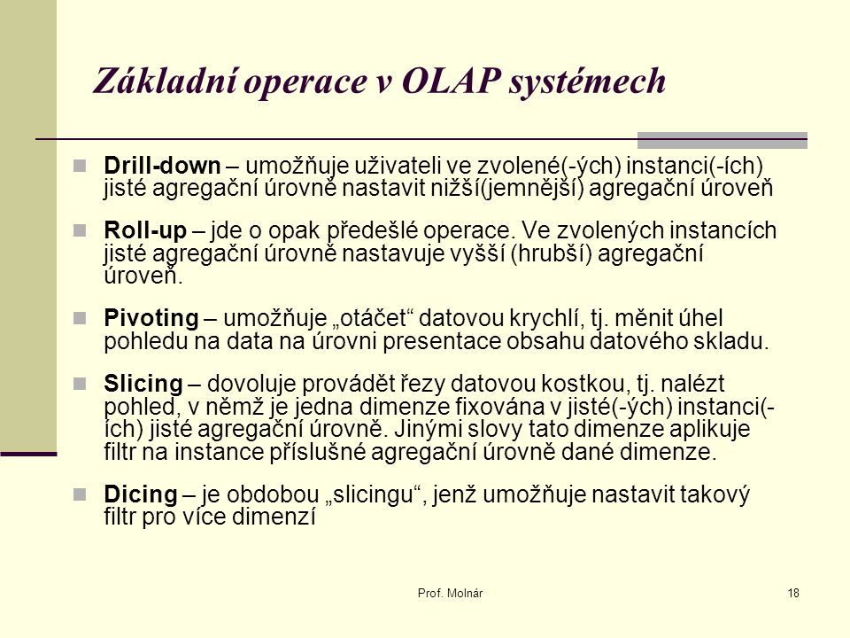 Základní operace v OLAP systémech Drill-down – umožňuje uživateli ve zvolené(-ých) instanci(-ích) jisté agregační úrovně nastavit nižší(jemnější) agre