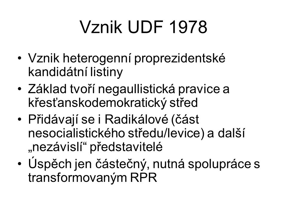 Vznik UDF 1978 Vznik heterogenní proprezidentské kandidátní listiny Základ tvoří negaullistická pravice a křesťanskodemokratický střed Přidávají se i