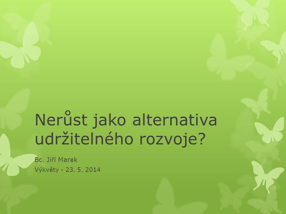 Nerůst jako alternativa udržitelného rozvoje? Bc. Jiří Marek Výkvěty - 23. 5. 2014