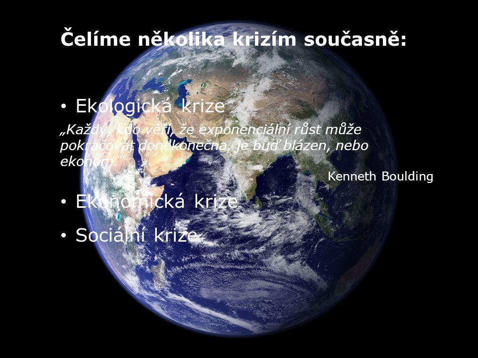 """Čelíme několika krizím současně: Ekologická krize """"Každý, kdo věří, že exponenciální růst může pokračovat donekonečna, je buď blázen, nebo ekonom. Kenneth Boulding Ekonomická krize Sociální krize"""