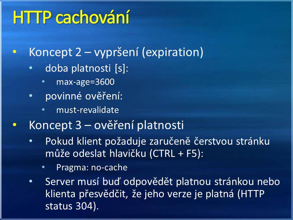 Koncept 2 – vypršení (expiration) doba platnosti [s]: max-age=3600 povinné ověření: must-revalidate Koncept 3 – ověření platnosti Pokud klient požaduje zaručeně čerstvou stránku může odeslat hlavičku (CTRL + F5): Pragma: no-cache Server musí buď odpovědět platnou stránkou nebo klienta přesvědčit, že jeho verze je platná (HTTP status 304).