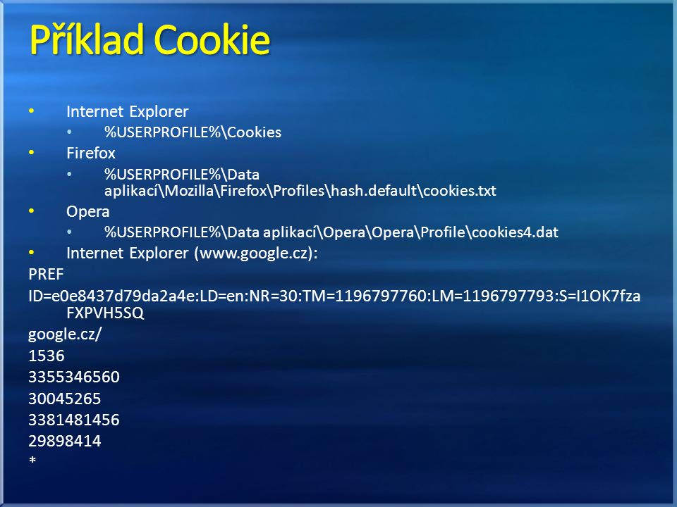 Internet Explorer %USERPROFILE%\Cookies Firefox %USERPROFILE%\Data aplikací\Mozilla\Firefox\Profiles\hash.default\cookies.txt Opera %USERPROFILE%\Data
