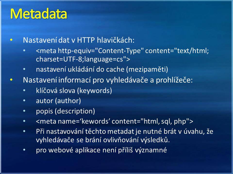 Nastavení dat v HTTP hlavičkách: nastavení ukládání do cache (mezipaměti) Nastavení informací pro vyhledávače a prohlížeče: klíčová slova (keywords) autor (author) popis (description) Při nastavování těchto metadat je nutné brát v úvahu, že vyhledávače se brání ovlivňování výsledků.