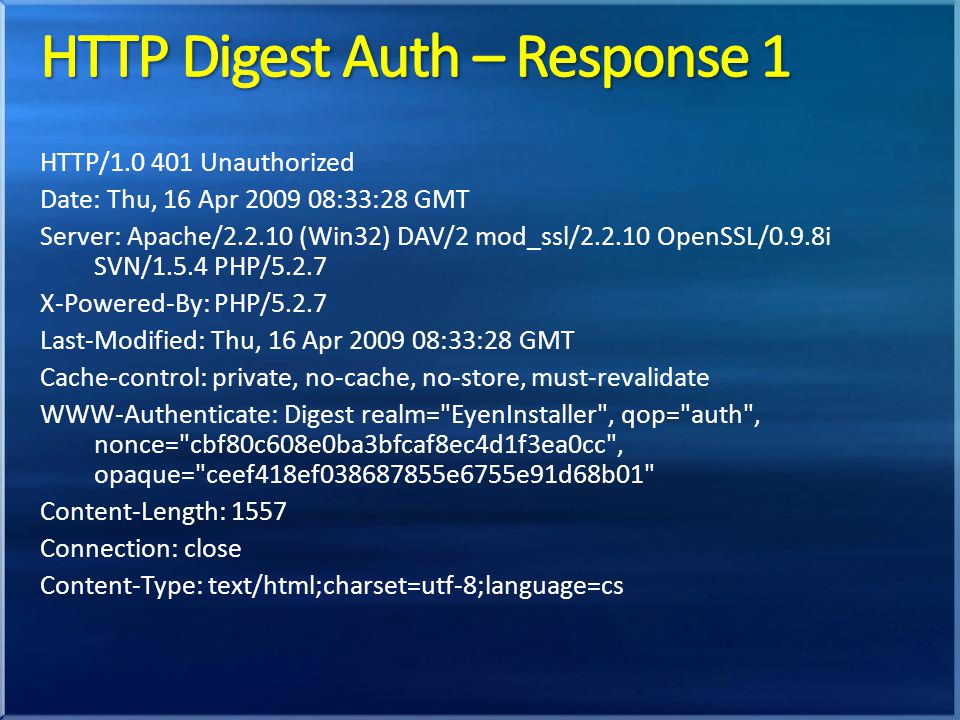HTTP/1.0 401 Unauthorized Date: Thu, 16 Apr 2009 08:33:28 GMT Server: Apache/2.2.10 (Win32) DAV/2 mod_ssl/2.2.10 OpenSSL/0.9.8i SVN/1.5.4 PHP/5.2.7 X-Powered-By: PHP/5.2.7 Last-Modified: Thu, 16 Apr 2009 08:33:28 GMT Cache-control: private, no-cache, no-store, must-revalidate WWW-Authenticate: Digest realm= EyenInstaller , qop= auth , nonce= cbf80c608e0ba3bfcaf8ec4d1f3ea0cc , opaque= ceef418ef038687855e6755e91d68b01 Content-Length: 1557 Connection: close Content-Type: text/html;charset=utf-8;language=cs