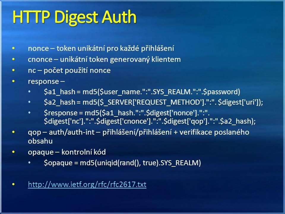 nonce – token unikátní pro každé přihlášení cnonce – unikátní token generovaný klientem nc – počet použití nonce response – $a1_hash = md5($user_name. : .SYS_REALM. : .$password) $a2_hash = md5($_SERVER[ REQUEST_METHOD ]. : .