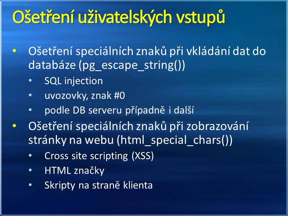 Ošetření speciálních znaků při vkládání dat do databáze (pg_escape_string()) SQL injection uvozovky, znak #0 podle DB serveru případně i další Ošetření speciálních znaků při zobrazování stránky na webu (html_special_chars()) Cross site scripting (XSS) HTML značky Skripty na straně klienta
