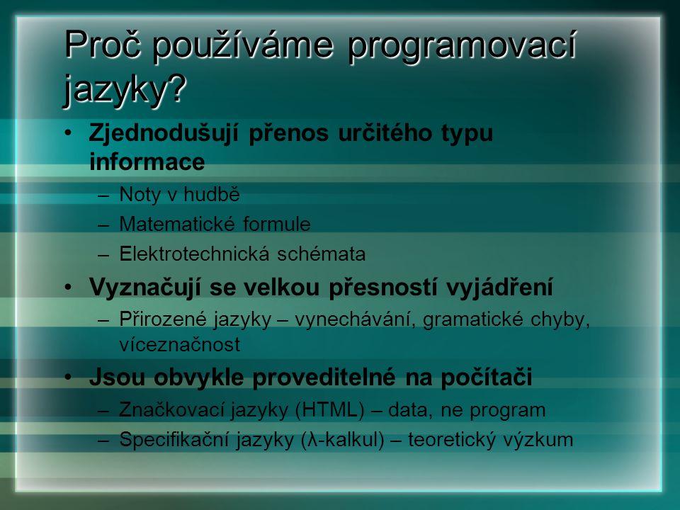 Proč používáme programovací jazyky? Zjednodušují přenos určitého typu informace –Noty v hudbě –Matematické formule –Elektrotechnická schémata Vyznačuj