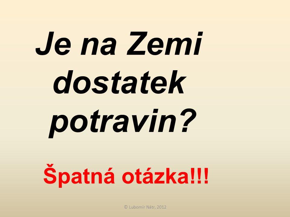 © Lubomír Nátr, 2012 Je na Zemi dostatek potravin Špatná otázka!!!