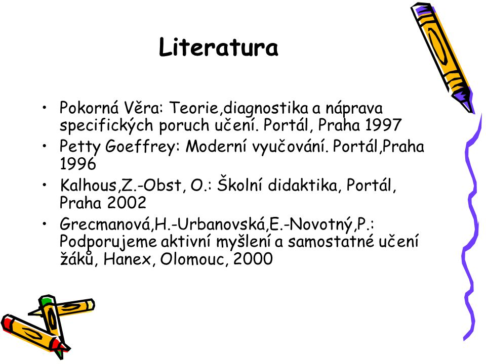 Literatura Pokorná Věra: Teorie,diagnostika a náprava specifických poruch učení. Portál, Praha 1997 Petty Goeffrey: Moderní vyučování. Portál,Praha 19