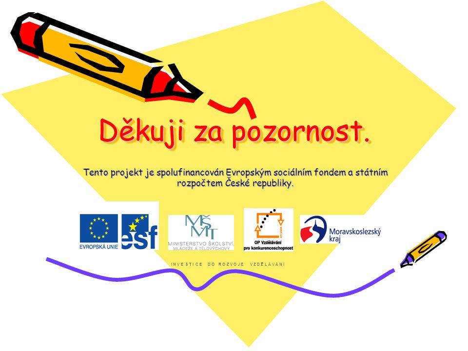 Děkuji za pozornost. Tento projekt je spolufinancován Evropským sociálním fondem a státním rozpočtem České republiky. I N V E S T I C E D O R O Z V O