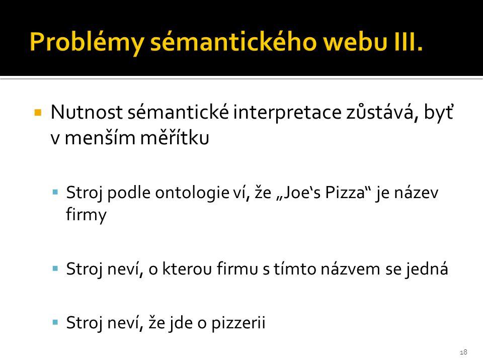""" Nutnost sémantické interpretace zůstává, byť v menším měřítku  Stroj podle ontologie ví, že """"Joe's Pizza je název firmy  Stroj neví, o kterou firmu s tímto názvem se jedná  Stroj neví, že jde o pizzerii 18"""
