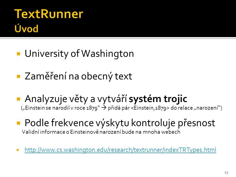 """ University of Washington  Zaměření na obecný text  Analyzuje věty a vytváří systém trojic (""""Einstein se narodil v roce 1879  přidá pár do relace """"narození )  Podle frekvence výskytu kontroluje přesnost Validní informace o Einsteinově narození bude na mnoha webech  http://www.cs.washington.edu/research/textrunner/indexTRTypes.html http://www.cs.washington.edu/research/textrunner/indexTRTypes.html 25"""