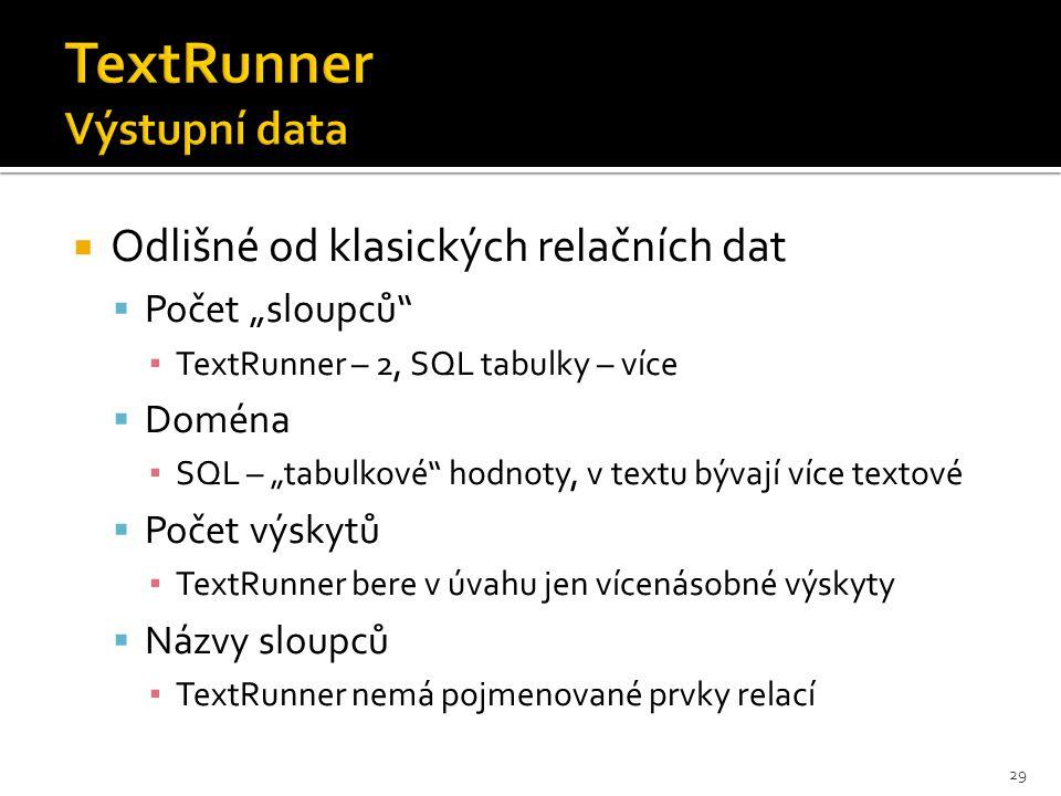 """ Odlišné od klasických relačních dat  Počet """"sloupců ▪ TextRunner – 2, SQL tabulky – více  Doména ▪ SQL – """"tabulkové hodnoty, v textu bývají více textové  Počet výskytů ▪ TextRunner bere v úvahu jen vícenásobné výskyty  Názvy sloupců ▪ TextRunner nemá pojmenované prvky relací 29"""