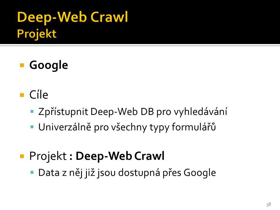  Google  Cíle  Zpřístupnit Deep-Web DB pro vyhledávání  Univerzálně pro všechny typy formulářů  Projekt : Deep-Web Crawl  Data z něj již jsou dostupná přes Google 38