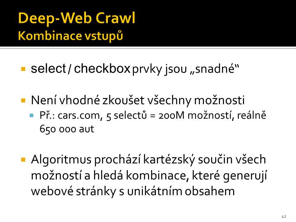 """ select / checkbox prvky jsou """"snadné  Není vhodné zkoušet všechny možnosti  Př.: cars.com, 5 selectů = 200M možností, reálně 650 000 aut  Algoritmus prochází kartézský součin všech možností a hledá kombinace, které generují webové stránky s unikátním obsahem 42"""