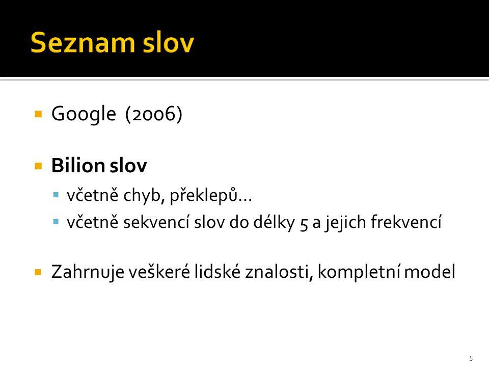  Google (2006)  Bilion slov  včetně chyb, překlepů…  včetně sekvencí slov do délky 5 a jejich frekvencí  Zahrnuje veškeré lidské znalosti, kompletní model 5