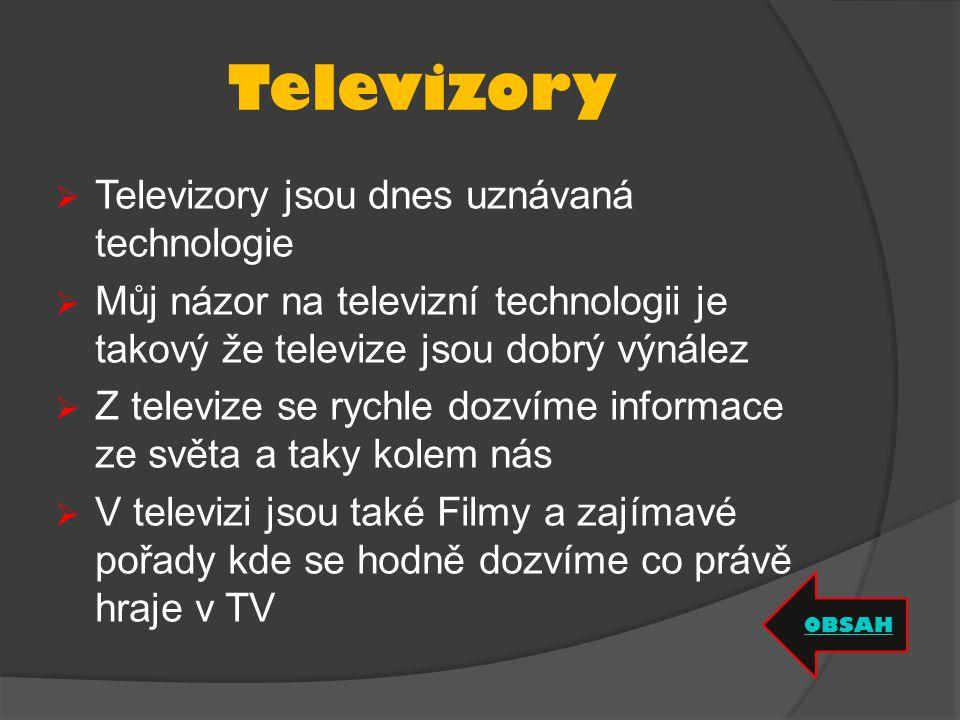 Televizory  Televizory jsou dnes uznávaná technologie  Můj názor na televizní technologii je takový že televize jsou dobrý výnález  Z televize se rychle dozvíme informace ze světa a taky kolem nás  V televizi jsou také Filmy a zajímavé pořady kde se hodně dozvíme co právě hraje v TV OBSAH