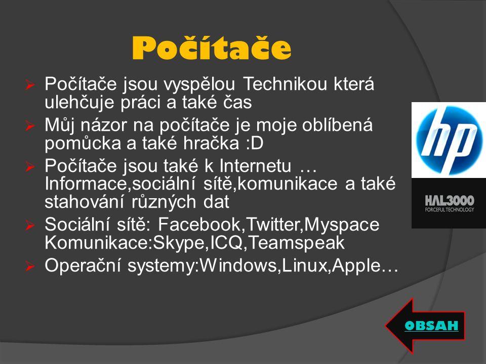 Počítače  Počítače jsou vyspělou Technikou která ulehčuje práci a také čas  Můj názor na počítače je moje oblíbená pomůcka a také hračka :D  Počítače jsou také k Internetu … Informace,sociální sítě,komunikace a také stahování různých dat  Sociální sítě: Facebook,Twitter,Myspace Komunikace:Skype,ICQ,Teamspeak  Operační systemy:Windows,Linux,Apple… OBSAH