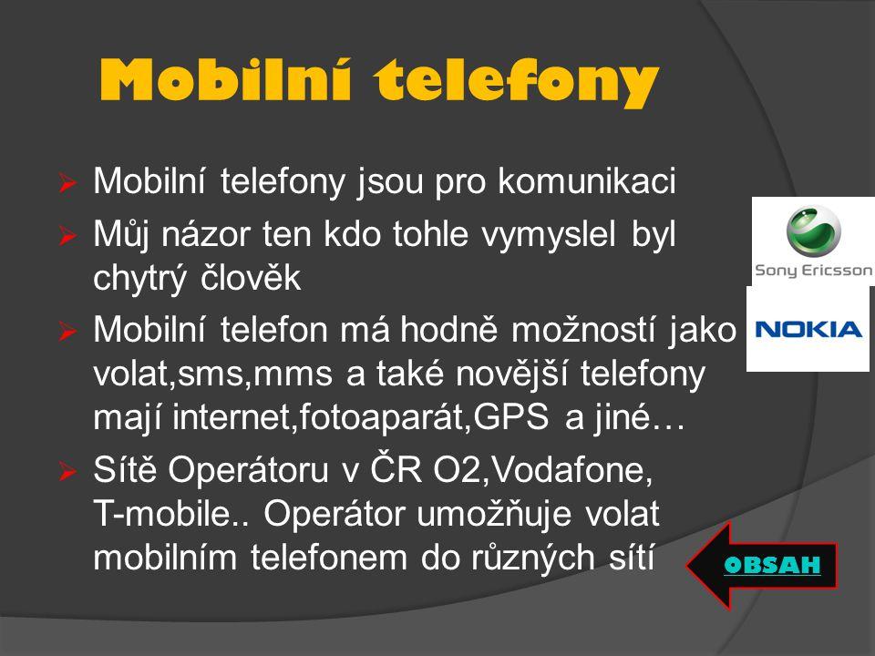 Mobilní telefony  Mobilní telefony jsou pro komunikaci  Můj názor ten kdo tohle vymyslel byl chytrý člověk  Mobilní telefon má hodně možností jako volat,sms,mms a také novější telefony mají internet,fotoaparát,GPS a jiné…  Sítě Operátoru v ČR O2,Vodafone, T-mobile..