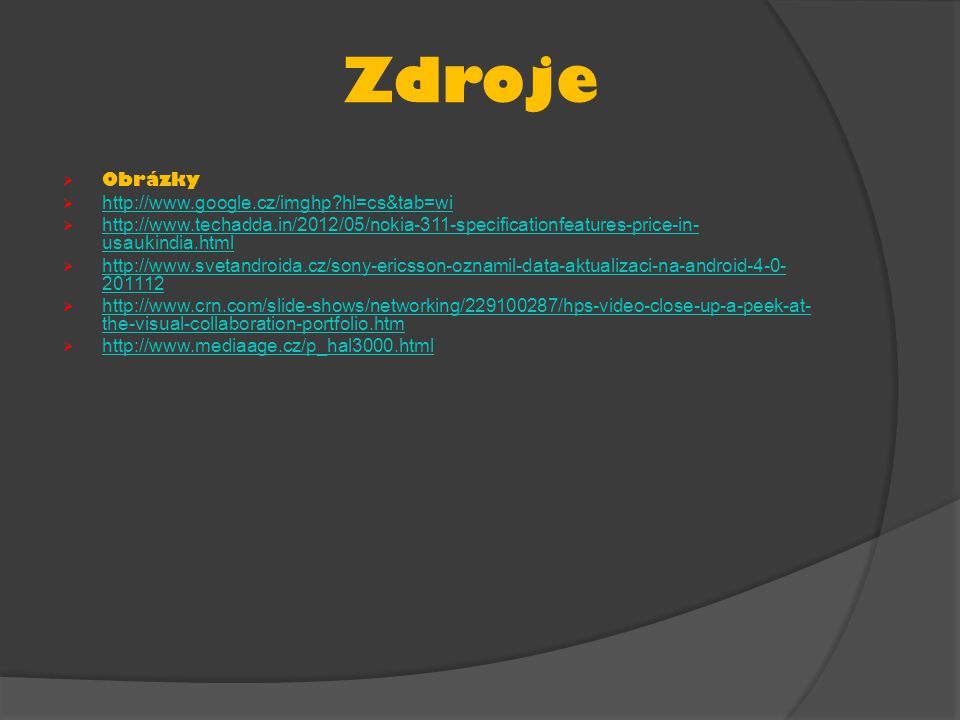Zdroje  Obrázky  http://www.google.cz/imghp hl=cs&tab=wi http://www.google.cz/imghp hl=cs&tab=wi  http://www.techadda.in/2012/05/nokia-311-specificationfeatures-price-in- usaukindia.html http://www.techadda.in/2012/05/nokia-311-specificationfeatures-price-in- usaukindia.html  http://www.svetandroida.cz/sony-ericsson-oznamil-data-aktualizaci-na-android-4-0- 201112 http://www.svetandroida.cz/sony-ericsson-oznamil-data-aktualizaci-na-android-4-0- 201112  http://www.crn.com/slide-shows/networking/229100287/hps-video-close-up-a-peek-at- the-visual-collaboration-portfolio.htm http://www.crn.com/slide-shows/networking/229100287/hps-video-close-up-a-peek-at- the-visual-collaboration-portfolio.htm  http://www.mediaage.cz/p_hal3000.html http://www.mediaage.cz/p_hal3000.html