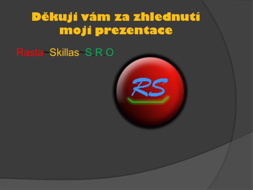 Děkuji vám za zhlednutí moji prezentace Rasta~Skillas~S.R.O